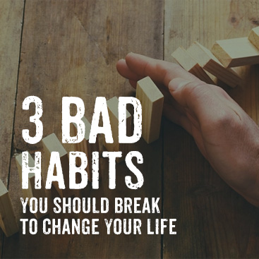 3 Bad Habits You Should Break to Change Your Life