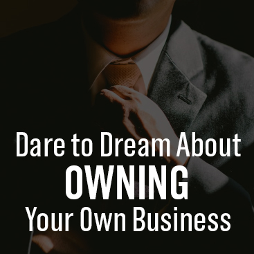 Dare to Dream About Owning Your Own Business