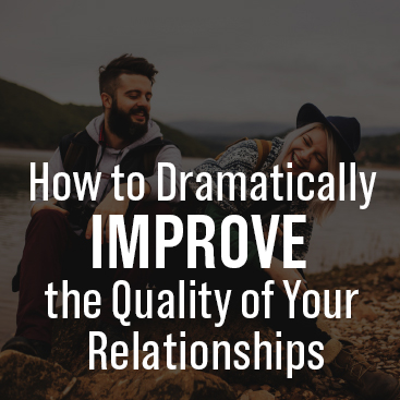 How to Dramatically Improve the Quality of Your Relationships