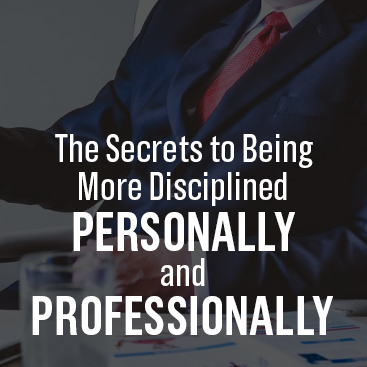 The Secrets to Being More Disciplined Personally and Professionally