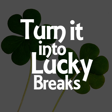 Turn Misfortunes Into Your Lucky Breaks