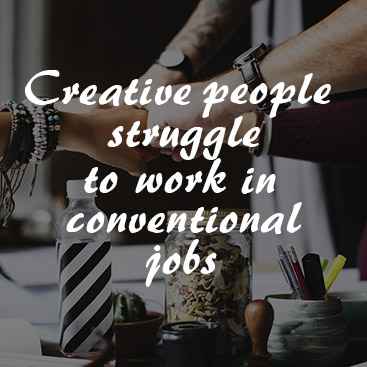 Why Creative People Struggle to Work in Conventional Jobs
