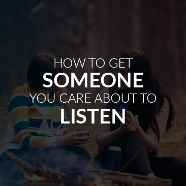 How to Get Someone You Care About to Listen
