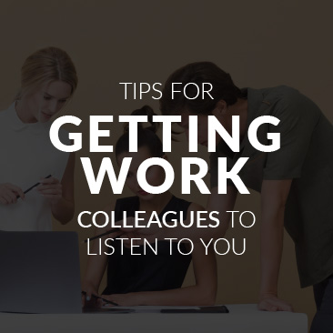 Tips for Getting Work Colleagues to Listen to You
