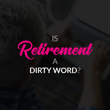 Is 'Retirement' a Dirty Word