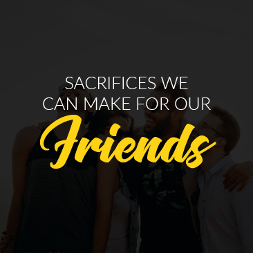 Sacrifices we can make for our friends