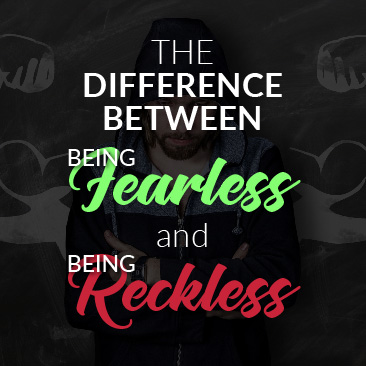 The Difference Between Being Fearless and Being Reckless