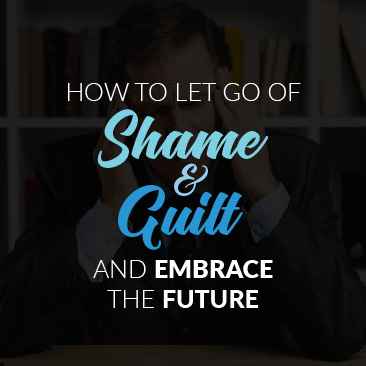 How to Let Go of Shame and Guilt and Embrace the Future
