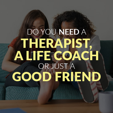 Do You Need a Therapist, a Life Coach Or Just a Good Friend