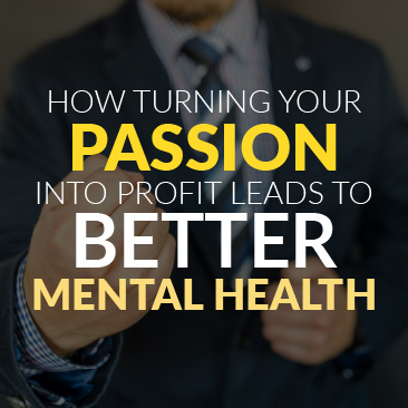 How Turning Your Passion Into Profit Leads to Better Mental Health