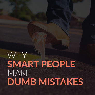 Why Smart People Make Dumb Mistakes