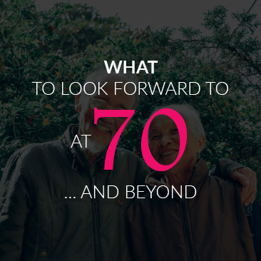 What to Look Forward to At 70 … and Beyond