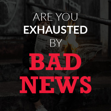 Are You Exhausted by Bad News