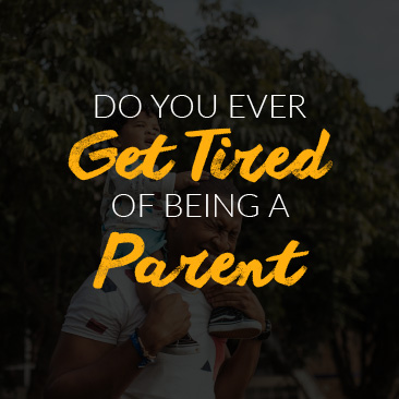 Do You Ever Get Tired of Being a Parent