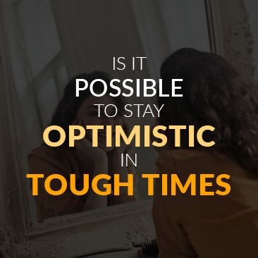 Is It Possible to Stay Optimistic in Tough Times