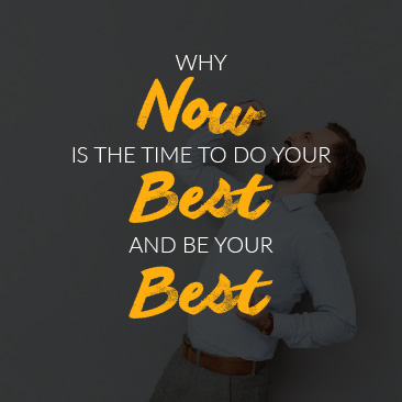 Why Now is the Time to Do your Best and Be your Best